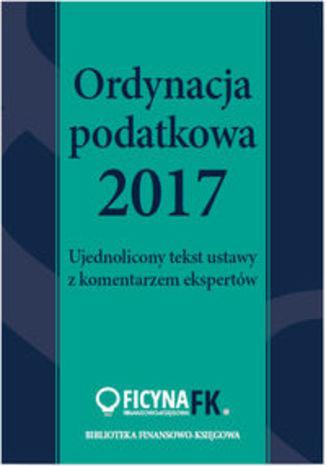 Okładka książki Ordynacja podatkowa 2017. Ujednolicony tekst ustawy z komentarzem ekspertów