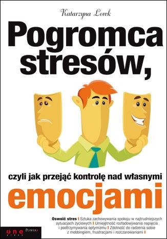 Okładka książki Pogromca stresów, czyli jak przejąć kontrolę nad własnymi emocjami