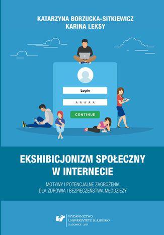 Okładka książki/ebooka Ekshibicjonizm społeczny w Internecie. Motywy i potencjalne zagrożenia dla zdrowia i bezpieczeństwa młodzieży