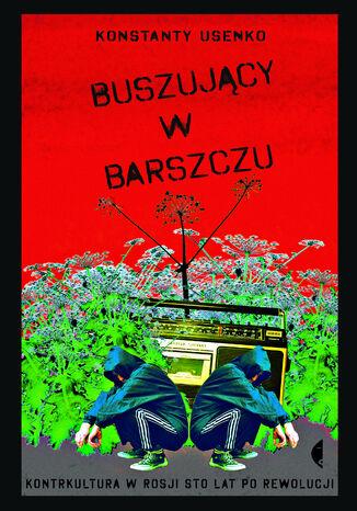 Okładka książki/ebooka Buszujący w barszczu. Kontrkultura w Rosji sto lat po rewolucji