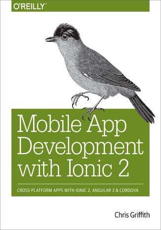 Okładka książki Mobile App Development with Ionic 2. Cross-Platform Apps with Ionic, Angular, and Cordova