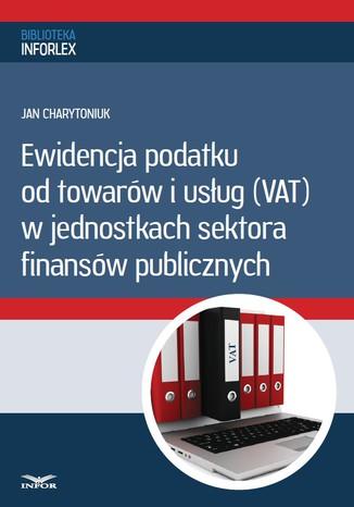 Okładka książki/ebooka Ewidencja podatku od towarów i usług w jednostkach sektora finansów publicznych