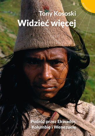 Okładka książki/ebooka Widzieć więcej. Podróż przez Ekwador, Kolumbię i Wenezuelę