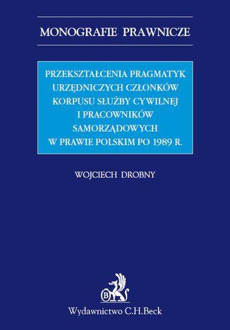 Okładka książki/ebooka Przekształcenia pragmatyk urzędniczych członków korpusu służby cywilnej i pracowników samorządowych w prawie polskim po 1989 r