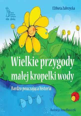 Okładka książki/ebooka Wielkie przygody małej kropelki wody. Historia bardzo pouczająca