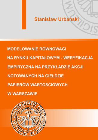 Okładka książki/ebooka Modelowanie równowagi na rynku kapitałowym - weryfikacja empiryczna na przykładzie akcji notowanych na Giełdzie Papierów Wartościowych w Warszawie