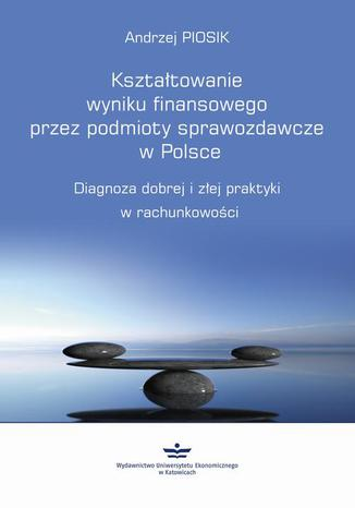 Okładka książki/ebooka Kształtowanie wyniku finansowego przez podmioty sprawozdawcze w Polsce