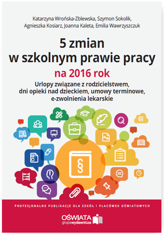 Okładka książki/ebooka 5 zmian w szkolnym prawie pracy na 2016 rok. Urlopy związane z rodzicielstwem, dni opieki nad dzieckiem, umowy terminowe, e-zwolnienia lekarskie