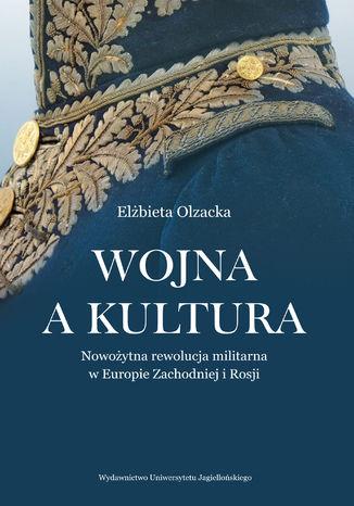 Okładka książki/ebooka Wojna a kultura. Rola czynników kulturowych w nowożytnej rewolucji militarnej
