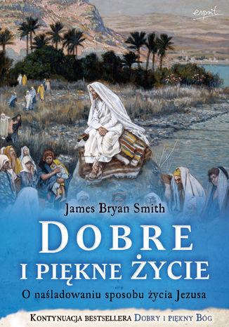 Okładka książki/ebooka Dobre i piękne życie. O naśladowaniu sposobu życia Jezusa