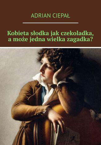 Okładka książki/ebooka Kobieta słodka jak czekoladka, a może jedna wielka zagadka?
