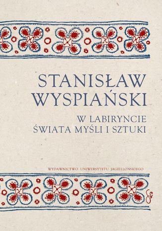 Okładka książki/ebooka Stanisław Wyspiański. W labiryncie świata, myśli i sztuki