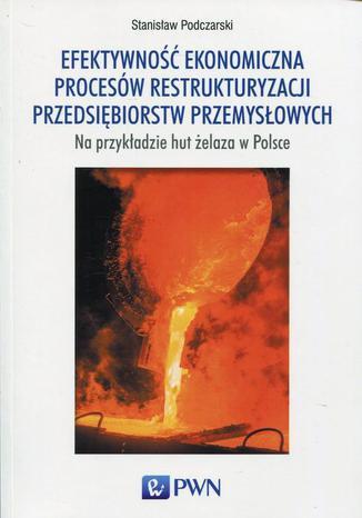 Okładka książki/ebooka Efektywność ekonomiczna procesów restrukturyzacji przedsiębiorstw przemysłowych na przykładzie hut żelaza w Polsce