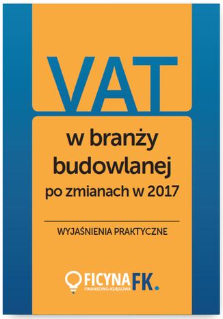 Okładka książki/ebooka VAT w branży budowlanej po zmianach w 2017 - wyjaśnienia praktyczne