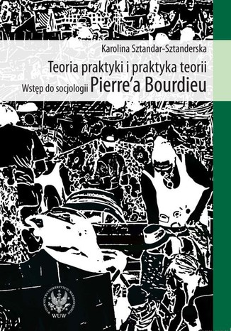 Okładka książki/ebooka Teoria praktyki i praktyka teorii. Wstęp do socjologii Pierre`a Bourdieu