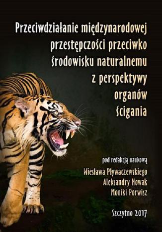 Okładka książki/ebooka Przeciwdziałanie międzynarodowej przestępczości przeciwko środowisku naturalnemu z perspektywy organów ścigania
