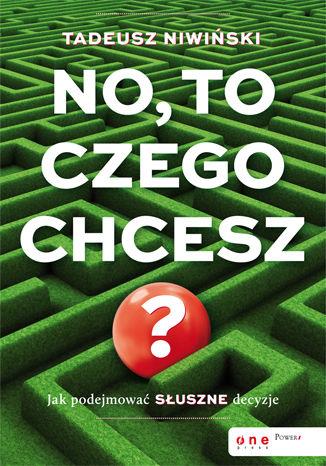 Okładka książki/ebooka No, to czego chcesz? Jak podejmować słuszne decyzje