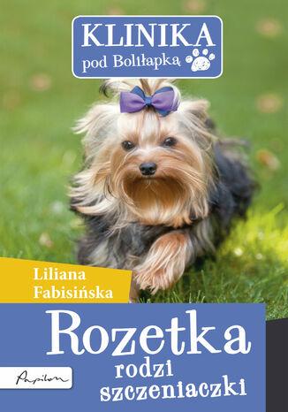 Okładka książki/ebooka Klinika pod Boliłapką (#7). Klinika pod Boliłapką. Rozetka rodzi szczeniaczki