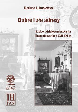 Okładka książki/ebooka Dobre i złe adresy. Szkice z dziejów mieszkania i jego otoczenia w XVII-XXI w