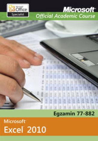 Microsoft Office Excel 2010. Egzamin 77-882. Microsoft Official Academic Course