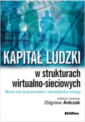 Kapitał ludzki w strukturach wirtualno-sieciowych. Nowe role pracowników i menedżerów wiedzy