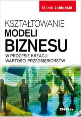 Kształtowanie modeli biznesu w procesie kreacji wartości przedsiębiorstw