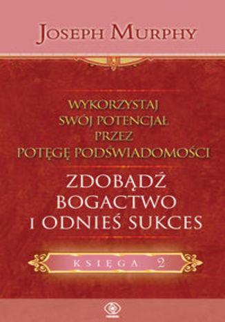Okładka książki Wykorzystaj swój potencjał zdobądź bogactwo i odnieś sukces
