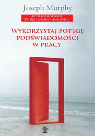 Okładka książki/ebooka Wykorzystaj potęgę podświadomości w pracy