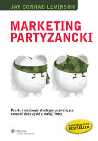 Marketing partyzancki. Proste i niedrogie strategie pozwalające czerpać duże zyski z małej firmy