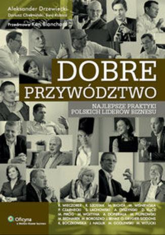 Dobre przywództwo. Najlepsze praktyki polskich liderów biznesu