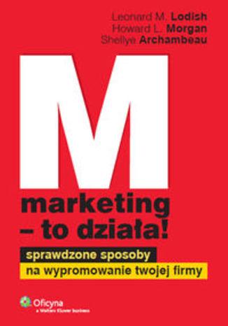 Marketing to działa. Sprawdzone sposoby na wypromowanie twojej firmy