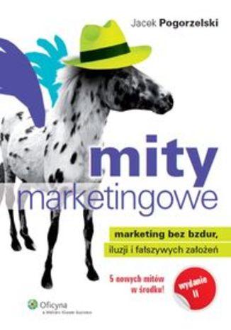 Mity marketingowe. Marketing bez bzdur, iluzji i fałszywych założeń