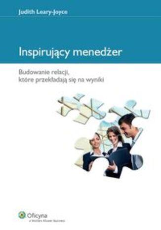 Inspirujący menedżer. Budowanie relacji, które przekładają się na wyniki