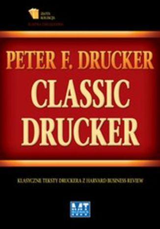 Classic Drucker. Klasyczne teksty Druckera z Harvard Business Review