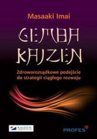 Gemba Kaizen. Zdroworozsądkowe podejście do strategii ciągłego rozwoju