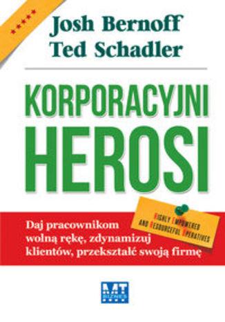 Korporacyjni Herosi. Daj pracownikom wolną rękę, zdynamizuj klientów, przekształć swoją firmę