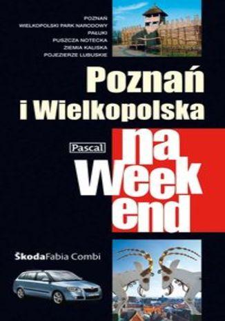 Poznań i Wielkopolska na weekend. Przewodnik Pascal