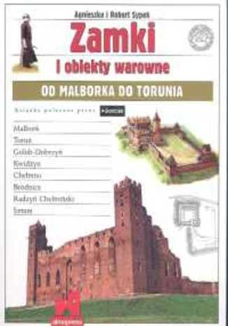 Zamki i obiekty warowne od Malborka do Torunia. Przewodnik Alma-Press