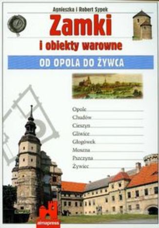 Zamki i obiekty warowne Od Opola do Żywca. Przewodnik Alma-Press