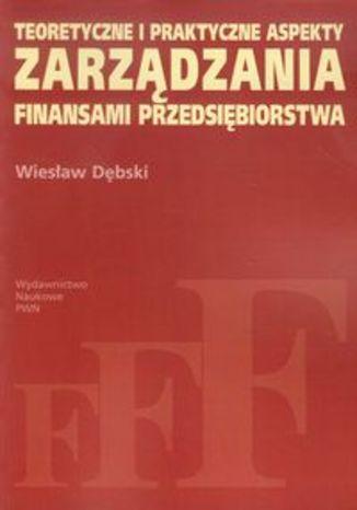 Okładka książki Teoretyczne i praktyczne aspekty zarządzania finansami przedsiębiorstwa