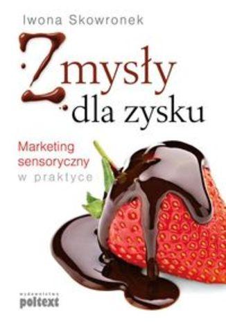 Zmysły dla zysku. Marketing sensoryczny w praktyce