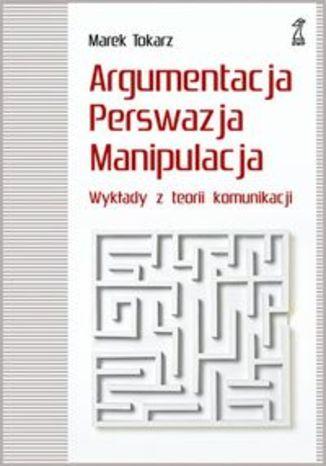 Argumentacja perswazja manipulacja. Wykłady z teorii komunikacji