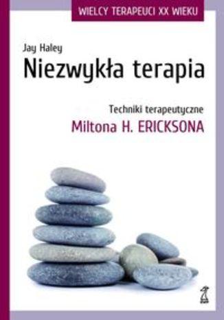 Niezwykła terapia. Techniki terapeutyczne Miltona H. Ericksona
