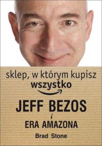 Sklep, w którym kupisz wszystko. Jeff Bezos i era Amazona