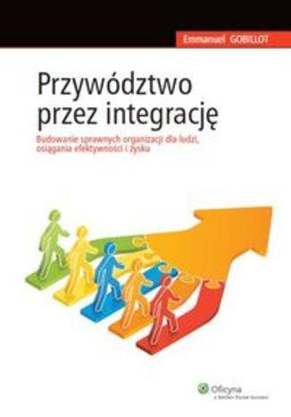 Przywództwo przez integrację. Budowanie sprawnych organizacji dla ludzi, osiągania efektywności i zysku