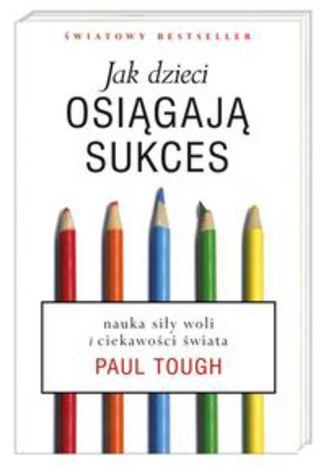 Okładka książki Jak dzieci osiągają sukces. Nauka siły woli i ciekawości świata