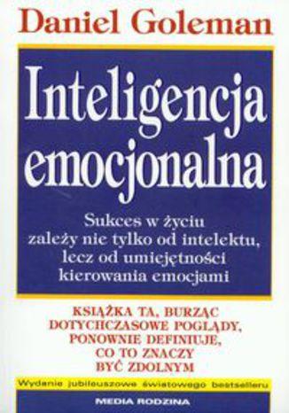 Inteligencja emocjonalna. Sukces w życiu zależy nie tylko od intelektu, lecz od umiejętnpości kierowania emocjami