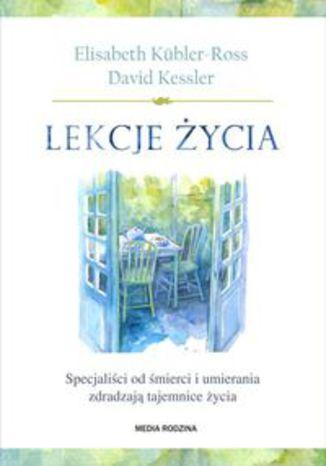 Okładka książki Lekcje życia. Specjaliści od śmierci i umierania zdradzają tajemnice życia