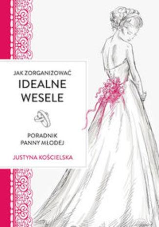 Okładka książki Jak zorganizowac idealne wesele Poradnik panny młodej