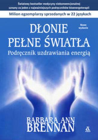 Dłonie pełne światła. Podręcznik uzdrawiania energią